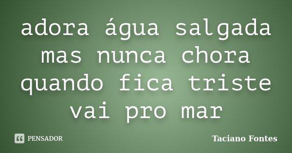adora água salgada mas nunca chora quando fica triste vai pro mar... Frase de Taciano Fontes.