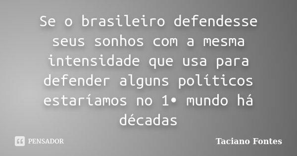 Se o brasileiro defendesse seus sonhos com a mesma intensidade que usa para defender alguns políticos estaríamos no 1• mundo há décadas... Frase de Taciano Fontes.