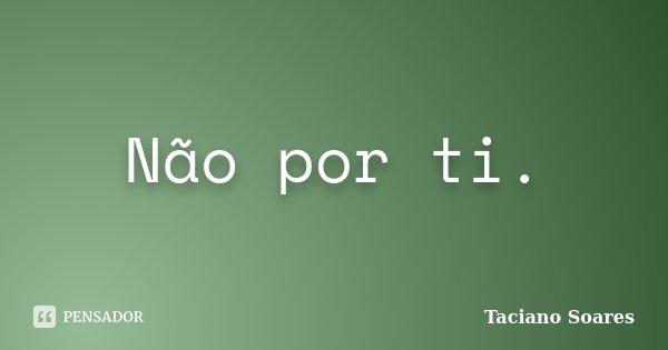 Não por ti.... Frase de Taciano Soares.
