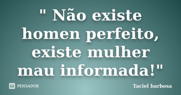 """"""" Não existe homen perfeito, existe mulher mau informada!""""... Frase de Taciel barbosa."""