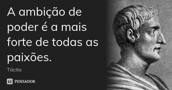 A ambição de poder é a mais forte de todas as paixões.... Frase de Tácito.