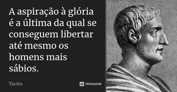 A aspiração à glória é a última da qual se conseguem libertar até mesmo os homens mais sábios.... Frase de Tácito.