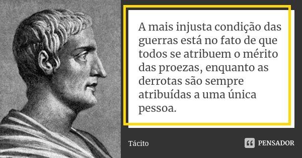 A mais injusta condição das guerras está no fato de que todos se atribuem o mérito das proezas, enquanto as derrotas são sempre atribuídas a uma única pessoa.... Frase de Tácito.