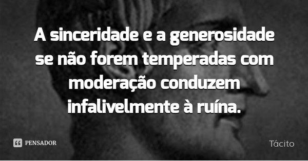 A sinceridade e a generosidade se não forem temperadas com moderação conduzem infalivelmente à ruína.... Frase de Tácito.