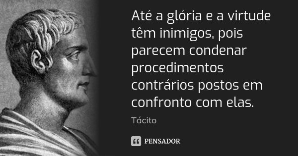 Até a glória e a virtude têm inimigos, pois parecem condenar procedimentos contrários postos em confronto com elas.... Frase de Tácito.
