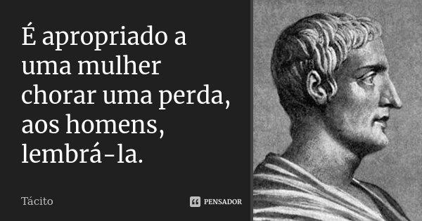 É apropriado a uma mulher chorar uma perda, aos homens, lembrá-la.... Frase de Tácito.
