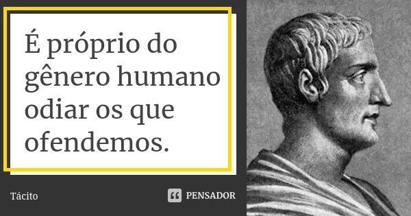 É próprio do gênero humano odiar os que ofendemos.... Frase de Tácito.