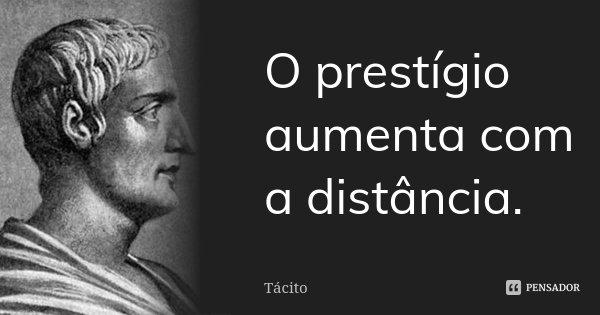 O prestígio aumenta com a distância.... Frase de Tácito.