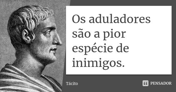 Os aduladores são a pior espécie de inimigos.... Frase de Tácito.