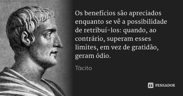 Os benefícios são apreciados enquanto se vê a possibilidade de retribuí-los: quando, ao contrário, superam esses limites, em vez de gratidão, geram ódio.... Frase de Tácito.