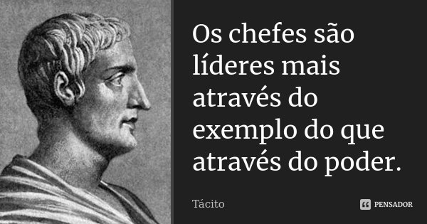 Os chefes são líderes mais através do exemplo do que através do poder.... Frase de Tácito.
