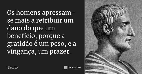 Os homens apressam-se mais a retribuir um dano do que um benefício, porque a gratidão é um peso e a vingança, um prazer.... Frase de Tácito.
