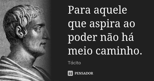 Para aquele que aspira ao poder não há meio caminho.... Frase de Tácito.