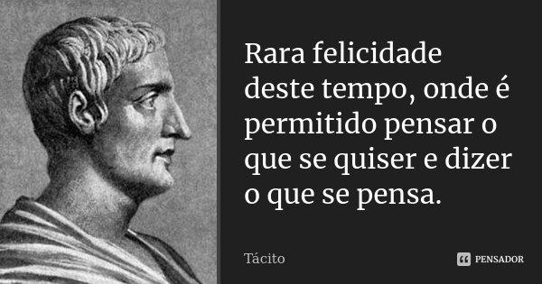 Rara felicidade deste tempo, onde é permitido pensar o que se quiser e dizer o que se pensa.... Frase de Tácito.