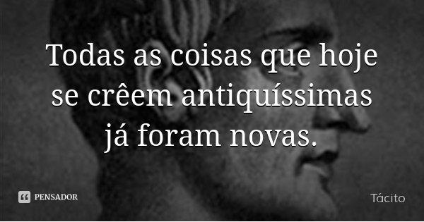 Todas as coisas que hoje se crêem antiquíssimas já foram novas.... Frase de Tácito.