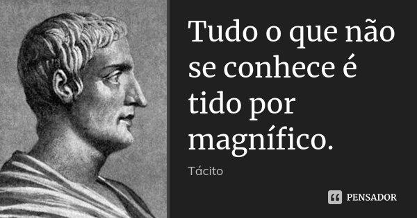 Tudo o que não se conhece é tido por magnífico.... Frase de Tácito.