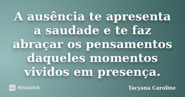 A ausência te apresenta a saudade e te faz abraçar os pensamentos daqueles momentos vividos em presença.... Frase de Tacyana Caroline.