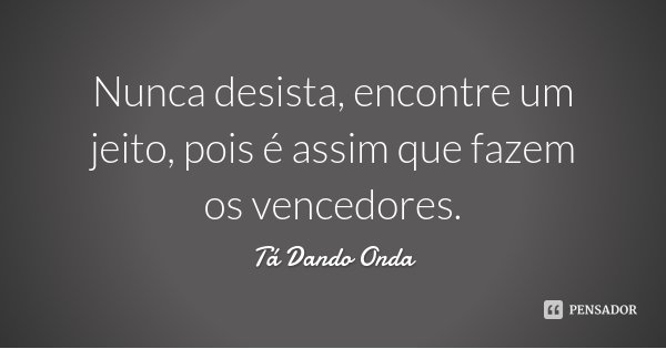 Nunca desista, encontre um jeito, pois é assim que fazem os vencedores.... Frase de Tá Dando Onda.