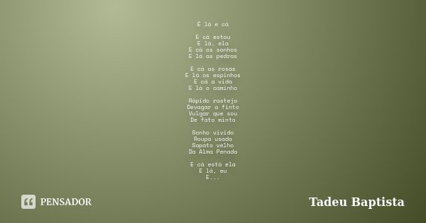 É lá e cá E cá estou E lá, ela E cá os sonhos E lá as pedras E cá as rosas E lá os espinhos E cá a vida E lá o caminho Rápido rastejo Devagar a finto Vulgar que... Frase de Tadeu Baptista.