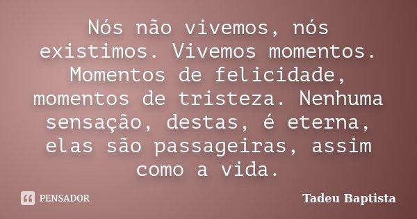 Nós não vivemos, nós existimos. Vivemos momentos. Momentos de felicidade, momentos de tristeza. Nenhuma sensação, destas, é eterna, elas são passageiras, assim ... Frase de Tadeu Baptista.