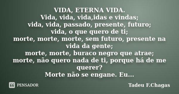 VIDA, ETERNA VIDA. Vida, vida, vida,idas e vindas; vida, vida, passado, presente, futuro; vida, o que quero de ti; morte, morte, morte, sem futuro, presente na ... Frase de Tadeu F.Chagas.