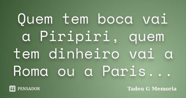 Quem tem boca vai a Piripiri, quem tem dinheiro vai a Roma ou a Paris...... Frase de Tadeu G Memoria.