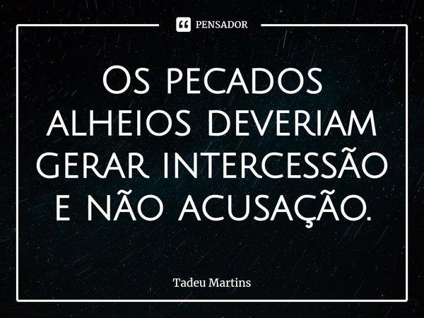 Os pecados alheios deveriam gerar intercessão e não acusação.... Frase de Tadeu Martins.