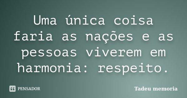 Uma única coisa faria as nações e as pessoas viverem em harmonia: respeito.... Frase de Tadeu Memória.