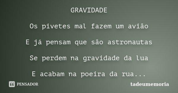 GRAVIDADE Os pivetes mal fazem um avião E já pensam que são astronautas Se perdem na gravidade da lua E acabam na poeira da rua...... Frase de tadeumemoria.