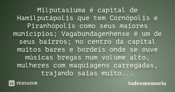 Milputasiuma é capital de Hamilputápolis que tem Cornópolis e Piranhópolis como seus maiores municípios; Vagabundagenhense é um de seus bairros; no centro da ca... Frase de tadeumemoria.