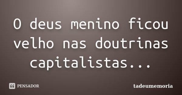 O deus menino ficou velho nas doutrinas capitalistas...... Frase de tadeumemoria.