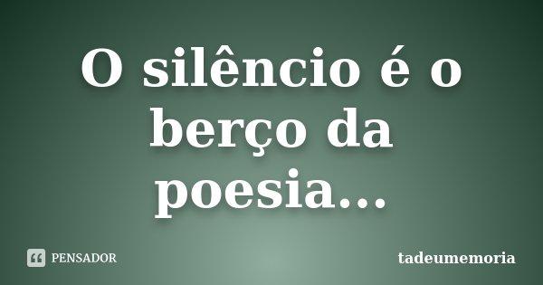 O silêncio é o berço da poesia...... Frase de tadeumemoria.