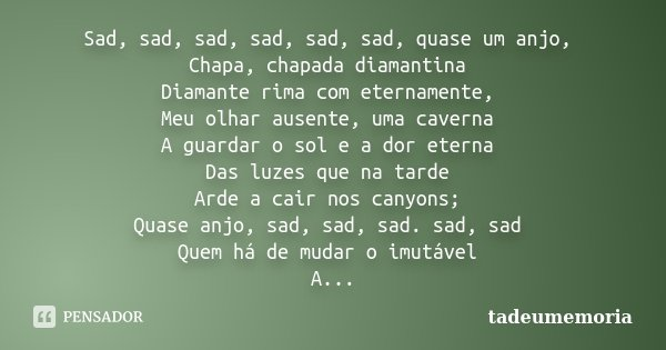 Sad, sad, sad, sad, sad, sad, quase um anjo, Chapa, chapada diamantina Diamante rima com eternamente, Meu olhar ausente, uma caverna A guardar o sol e a dor ete... Frase de tadeumemoria.