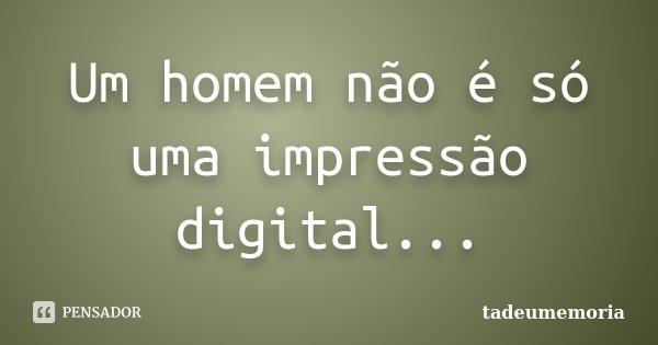 Um homem não é só uma impressão digital...... Frase de tadeumemoria.