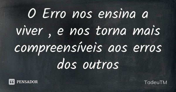O Erro nos ensina a viver , e nos torna mais compreensíveis aos erros dos outros... Frase de TadeuTM.