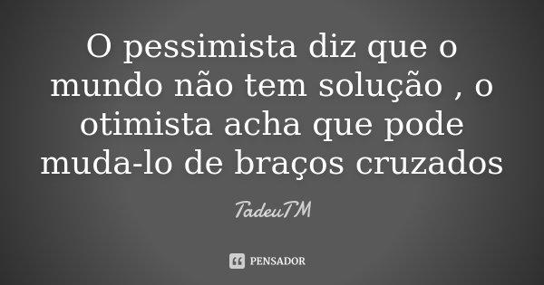 O pessimista diz que o mundo não tem solução , o otimista acha que pode muda-lo de braços cruzados... Frase de TadeuTM.