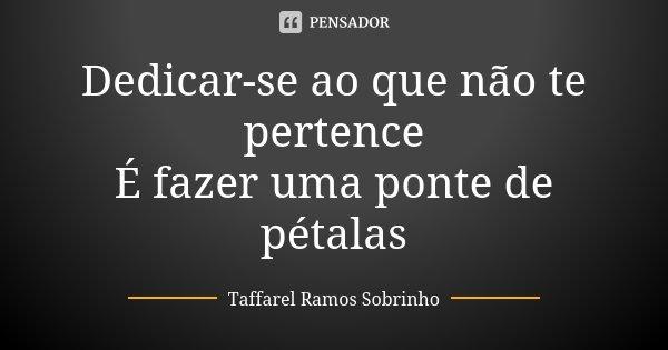 Dedicar-se ao que não te pertence É fazer uma ponte de pétalas... Frase de Taffarel Ramos Sobrinho.