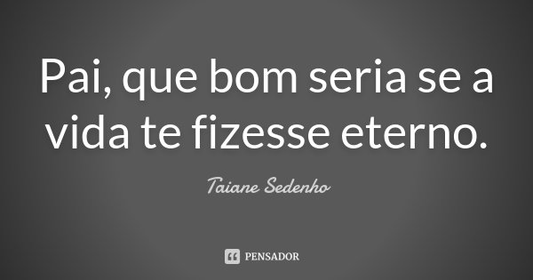 Pai, que bom seria se a vida te fizesse eterno.... Frase de Taiane Sedenho.