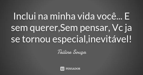 Inclui na minha vida você... E sem querer,Sem pensar, Vc ja se tornou especial,inevitável!... Frase de Tailine Souza.