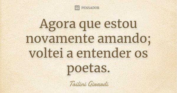 Agora que estou novamente amando; voltei a entender os poetas.... Frase de Tailini Girardi.