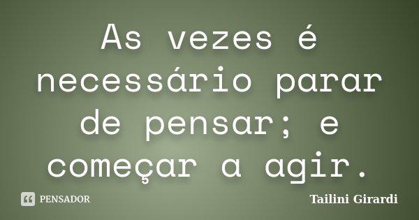 As vezes é necessário parar de pensar; e começar a agir.... Frase de Tailini Girardi.