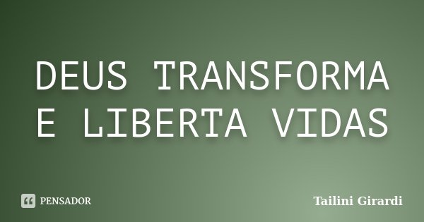 DEUS TRANSFORMA E LIBERTA VIDAS... Frase de Tailini Girardi.
