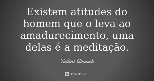 Existem atitudes do homem que o leva ao amadurecimento, uma delas é a meditação.... Frase de Tailini Girardi.