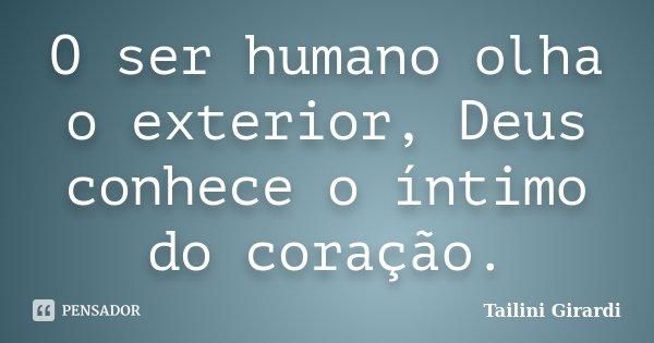 O ser humano olha o exterior, Deus conhece o íntimo do coração.... Frase de Tailini Girardi.