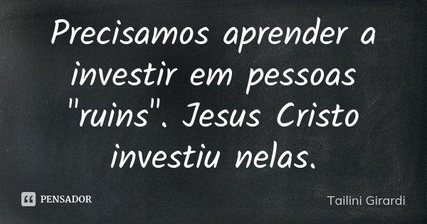 """Precisamos aprender a investir em pessoas """"ruins"""". Jesus Cristo investiu nelas.... Frase de Tailini Girardi."""