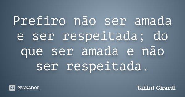 Prefiro não ser amada e ser respeitada; do que ser amada e não ser respeitada.... Frase de Tailini Girardi.