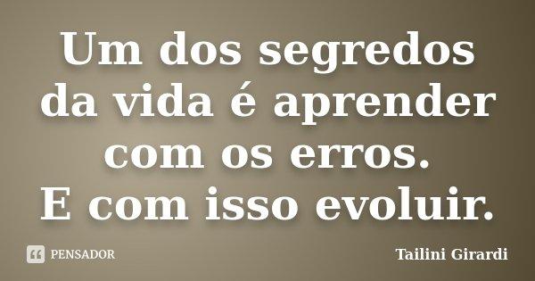 Um dos segredos da vida é aprender com os erros. E com isso evoluir.... Frase de Tailini Girardi.