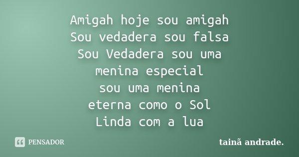 Amigah hoje sou amigah Sou vedadera sou falsa Sou Vedadera sou uma menina especial sou uma menina eterna como o Sol Linda com a lua... Frase de Taina Andrade.