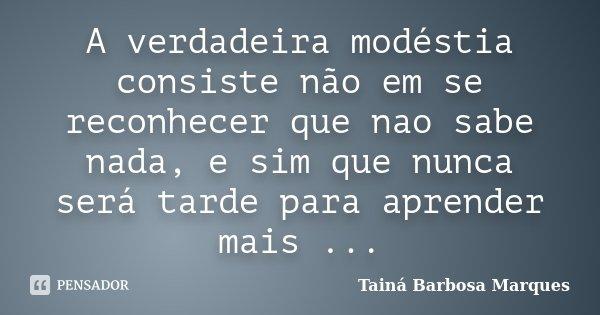 A verdadeira modéstia consiste não em se reconhecer que nao sabe nada, e sim que nunca será tarde para aprender mais ...... Frase de Tainá Barbosa Marques.