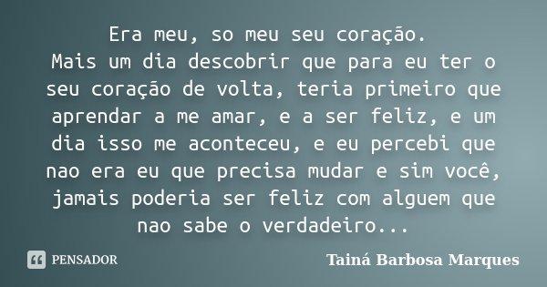 Era meu, so meu seu coração. Mais um dia descobrir que para eu ter o seu coração de volta, teria primeiro que aprendar a me amar, e a ser feliz, e um dia isso m... Frase de Tainá Barbosa Marques.